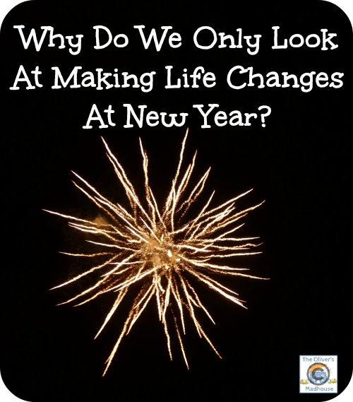 Why Do We Only Look At Making Life Changes At New Year? The Oliver\\\'s Madhouse